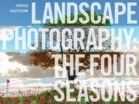 Chris Gatcum - Landscape Photography: The Four Seasons /anglais.