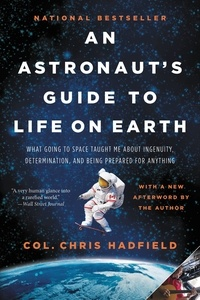 Chris Hadfield - An Astronaut's Guide to Life on Earth - What Going to Space Taught Me About Ingenuity, Determination, and Being Prepared for Anything.