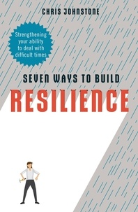 Chris Johnstone - Seven Ways to Build Resilience - Strengthening Your Ability to Deal with Difficult Times.