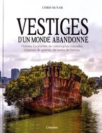 Chris McNab - Vestiges d'un monde abandonné - Histoires fascinantes de catastrophes naturelles, d'épaves de guerres, de revers de fortune....