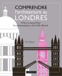 Chris Rogers - Comprendre l'architecture de Londres - D'hier à aujourd'hui, les métamorphoses de la Ville-Monde.