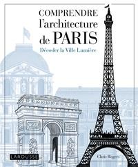Chris Rogers - Comprendre l'architecture de Paris - Décoder la Ville Lumière.