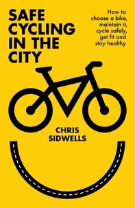 Chris Sidwells - Safe Cycling in the City - How to choose a bike, maintain it, cycle safely, get fit and stay healthy.