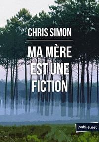 Chris Simon - Ma mère est une fiction - de l'éclatement du récit pour la conquête d'une biographie impossible.