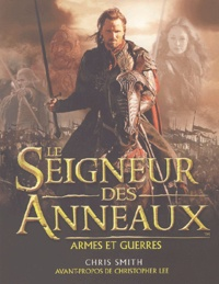 Chris Smith - Le Seigneur des Anneaux - Armes et guerres : le guide illustré des batailles, des armées et des armures de la Terre du Milieu.