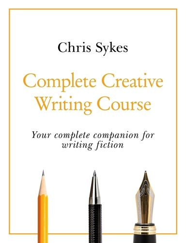 Complete Creative Writing Course. Your complete companion for writing creative fiction
