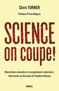 Chris Turner et Hervé Juste - Science, on coupe ! - Chercheurs muselés et aveuglement volontaire : bienvenue au Canada de Stephen Harper.