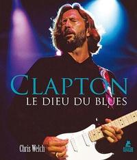 Chris Welch - Clapton - Le Dieu du blues.
