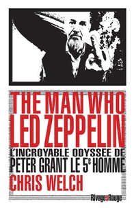 Chris Welch - The man who Led Zeppelin - L'incroyable odyssée de Peter Grant, le cinquième homme.