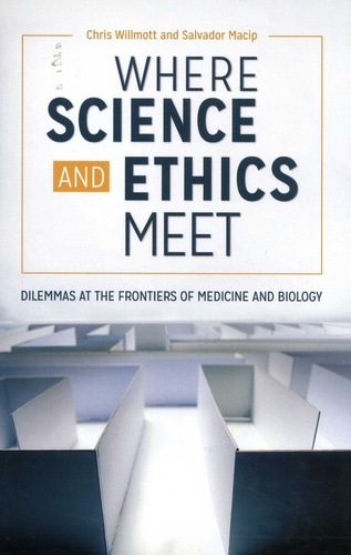 Chris Willmott et Salvador Macip - Where Science and Ethics Meet - Dilemmas at the Frontiers of Medicine and Biology.