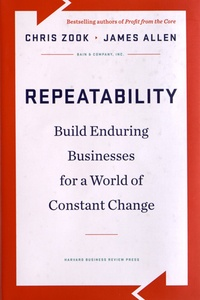 Chris Zook et James Allen - Repeatability - Build Enduring Businesses for a World of Constant Change.