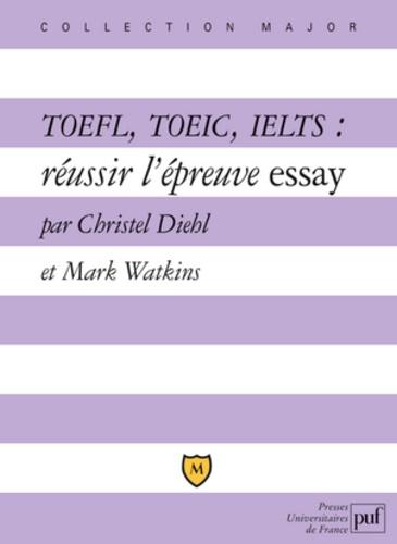 Christel Diehl et Mark Watkins - TOEFL, TOEIC, IELTS - Réussir l'épreuve essay, Explications et exercices corrigés.