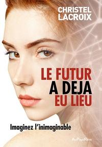 Christel Lacroix - Le futur a déjà eu lieu - Imaginez l'inimaginable.