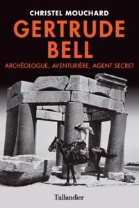 Christel Mouchard - Gertrude Bell - Archéologue, aventurière, agent secret.