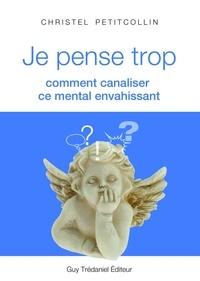 Christel Petitcollin - Je pense trop : Comment canaliser ce mental envahissant.
