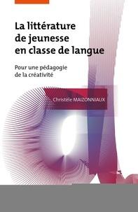 Christèle Maizonniaux - La littérature de jeunesse en classe de langue - Pour une pédagogie de la créativité.