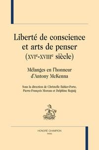 Christelle Bahier-Porte et Pierre-François Moreau - Liberté de conscience et arts de penser (XVIe-XVIe siècle) - Mélanges en l'honneur d'Antony McKenna.