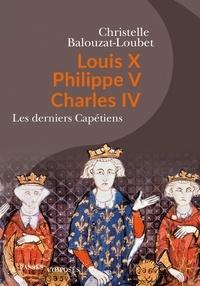 Christelle Balouzat-Loubet - Louis X, Philippe V, Charles IV - Les derniers Capétiens.