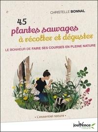 Christelle Bonnal - 45 Plantes sauvages à récolter et déguster - Le bonheur de faire ses courses en pleine nature.