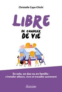 Christelle Capo-Chichi - Libre de changer de vie - En solo, en duo ou en famille : s'installer ailleurs, vivre et travailler autrement.