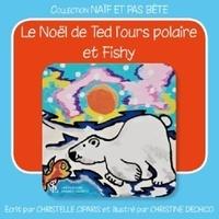 Christelle Ciparis et Christine Dechico - Le Noël de Ted l'ours polaire et Fishy.
