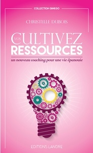 Cultivez vos ressources- Un nouveau coaching pour une vie épanouie - Christelle Dubois |