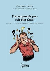 Christelle Lacour et Nicolas Van De Walle - J'te comprends pas : sois plus clair ! - Ecouter et clarifier sans être éponge ni autruche.