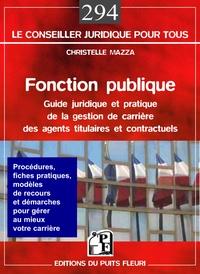 Christelle Mazza - Fonction publique - Guide juridique et pratique de la gestion de carrière des agents titulaires et contractuels de la fonction publique.