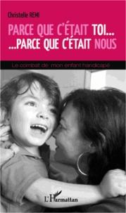 Christelle Rémi - Parce que c'était toi... Parce que c'était nous - Le combat de mon enfant handicapé.