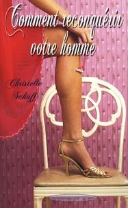 Christelle Schaff - Comment reconquérir votre homme.