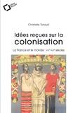 Christelle Taraud - Idées reçues sur la colonisation - La France et le monde : XVIe-XXIe siècles.