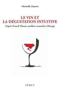 Le Vin et la Dégustation Intuitive- D'après Franck Thomas, meilleur sommelier d'Europe - Christelle Zamora |