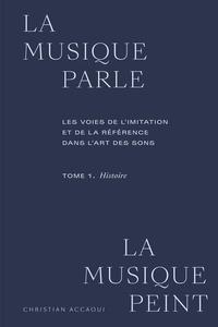 Christian Accaoui - La musique parle, la musique peint - Tome 1, Histoire. Les voies de l'imitation et de la référence dans l'art des sons.