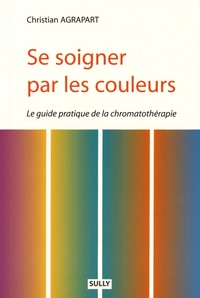 Christian Agrapart - Se soigner par les couleurs - Guide pratique de la chromatothérapie.