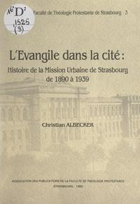 Christian Albecker et  Faculté de théologie protestan - L'Évangile dans la cité - Histoire de la Mission urbaine de Strasbourg de 1890 à 1939.