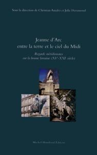 Christian Amalvi et Julie Deramond - Jeanne d'Arc entre la terre et le ciel du Midi - Regards méridionaux sur la bonne Lorraine (XVe-XXIe siècle).