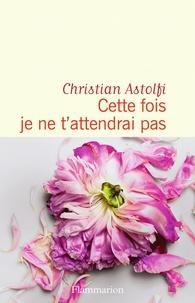 Christian Astolfi - Cette fois je ne t'attendrai pas.