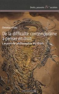 Christian Atias - De la difficulté contemporaine à penser en droit - Leçons de philosophie du droit.