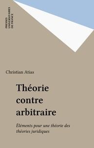 Christian Atias - Théorie contre arbitraire - Éléments pour une théorie des théories juridiques.