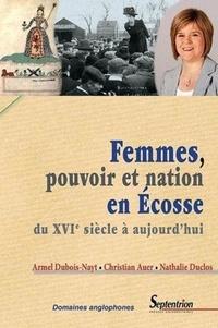 Christian Auer et Armel Dubois-Nayt - Femmes, pouvoir et nation en Ecosse - Du XVIe siècle à aujourd'hui.