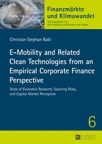Christian Babl - E-Mobility and Related Clean Technologies from an Empirical Corporate Finance Perspective - State of Economic Research, Sourcing Risks, and Capital Market Perception.