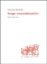 Christian Bachelin - Neige exterminatrice - Poèmes 1967-2003.