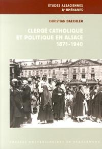Christian Baechler - Clergé catholique et politique en Alsace (1871-1940).