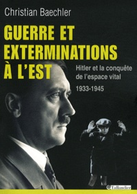 Christian Baechler - Guerre et exterminations à l'Est - Hitler et la conquête de l'espace vital 1933-1945.
