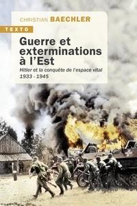Christian Baechler - Guerre et exterminations à l'Est - Hitler et la conquête de l'espace vital (1933-1945).