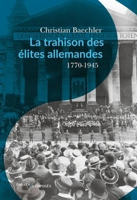 Christian Baechler - La trahison des élites allemandes - Essai sur le rôle de la bourgeoisie culturelle 1770-1945.