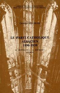 Christian Baechler - Le parti catholique alsacien (1890-1939) - Du Reichsland à la République jacobine.