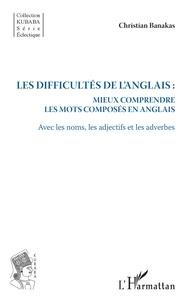 Christian Banakas - Les difficultés de l'anglais : mieux comprendre les mots composés en anglais - Avec les noms, les adjectifs et les adverbes.