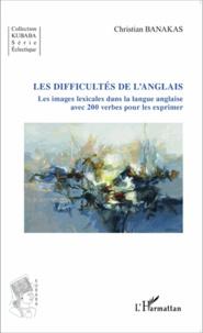 Christian Banakas - Les difficultés de l'anglais - Les images lexicales dans la langue anglaise avec 200 verbes pour les exprimer.