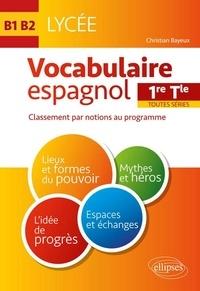 Christian Bayeux - Vocabulaire espagnol 1re Tle toutes séries B1-B2 - Classement par notions au programme.